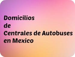 Dirección y Ubicación de Centrales de Autobuses en México.